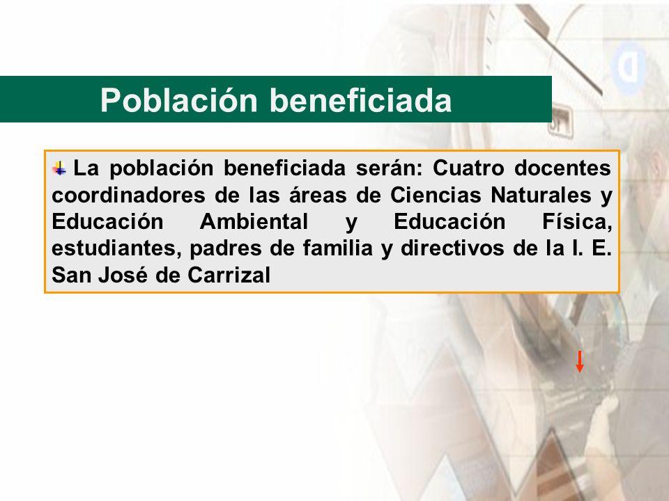 Población beneficiada La población beneficiada serán: Cuatro docentes coordinadores de las áreas de Ciencias Naturales y Educación Ambiental y Educaci
