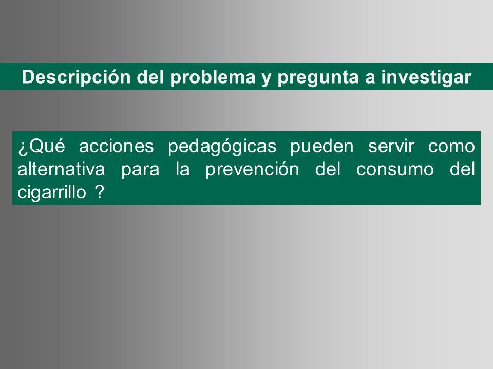 Descripción del problema y pregunta a investigar ¿Qué acciones pedagógicas pueden servir como alternativa para la prevención del consumo del cigarrill