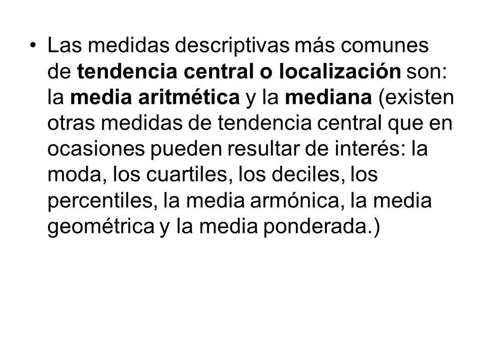 Las medidas descriptivas más comunes de tendencia central o localización son: la media aritmética y la mediana (existen otras medidas de tendencia cen