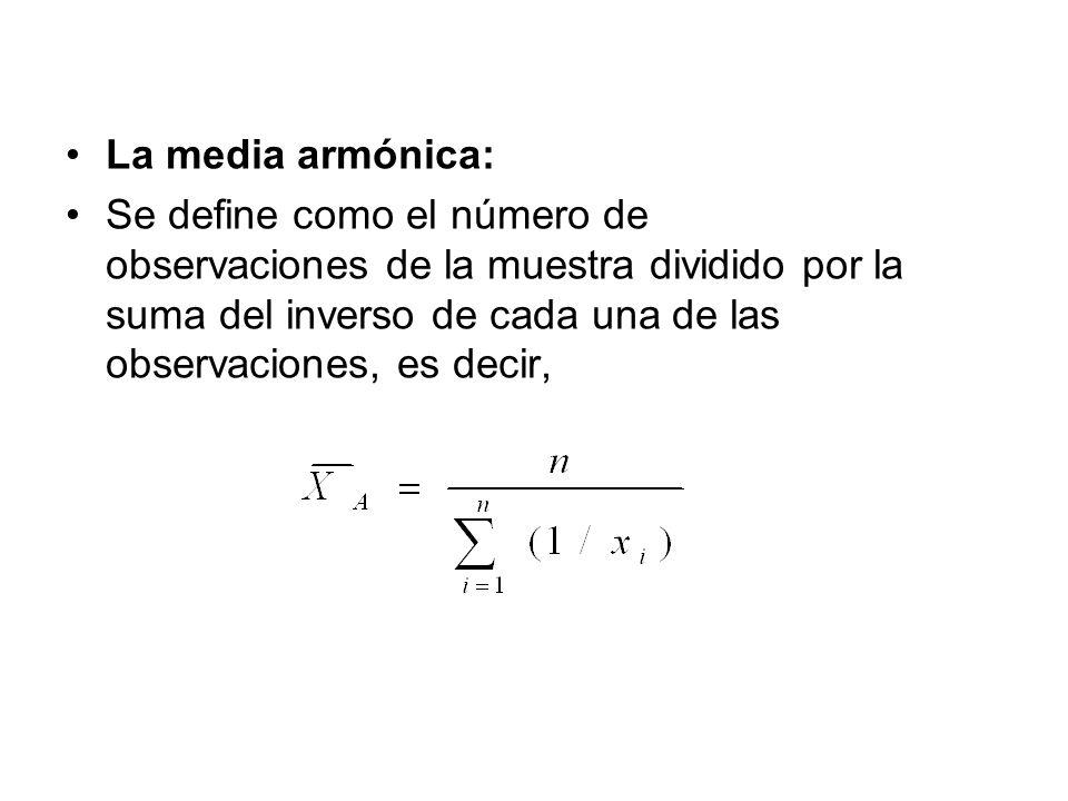 La media armónica: Se define como el número de observaciones de la muestra dividido por la suma del inverso de cada una de las observaciones, es decir