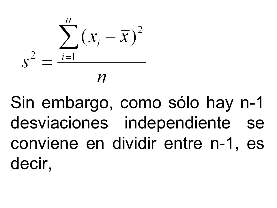 Sin embargo, como sólo hay n-1 desviaciones independiente se conviene en dividir entre n-1, es decir,