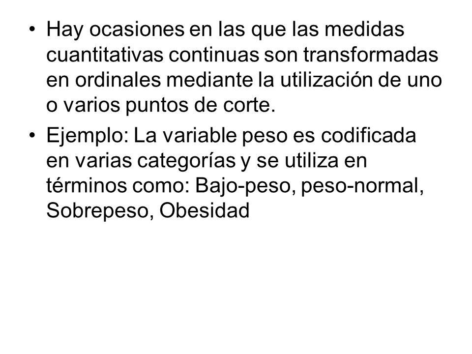 Hay ocasiones en las que las medidas cuantitativas continuas son transformadas en ordinales mediante la utilización de uno o varios puntos de corte. E
