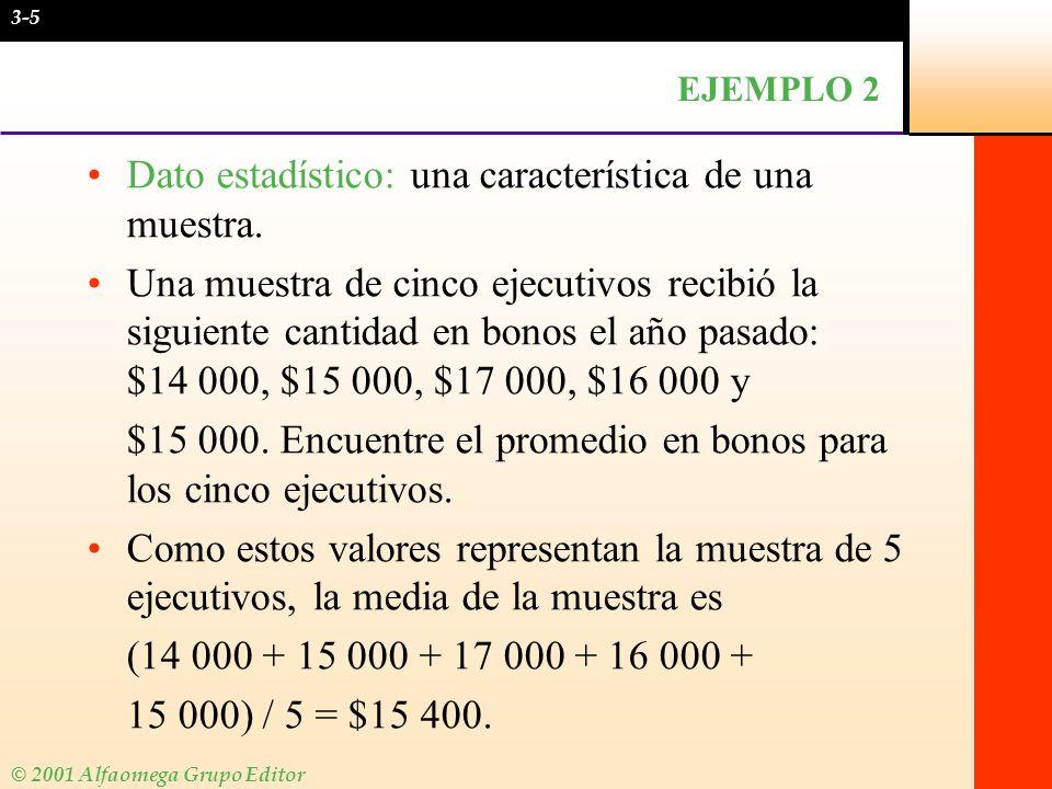 © 2001 Alfaomega Grupo Editor EJEMPLO 2 Dato estadístico: una característica de una muestra. Una muestra de cinco ejecutivos recibió la siguiente cant