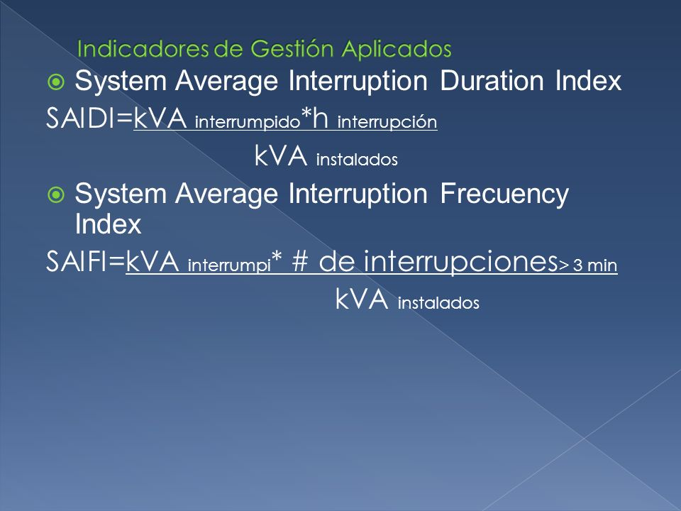 System Average Interruption Duration Index SAIDI=kVA interrumpido *h interrupción kVA instalados System Average Interruption Frecuency Index SAIFI=kVA interrumpi * # de interrupciones > 3 min kVA instalados