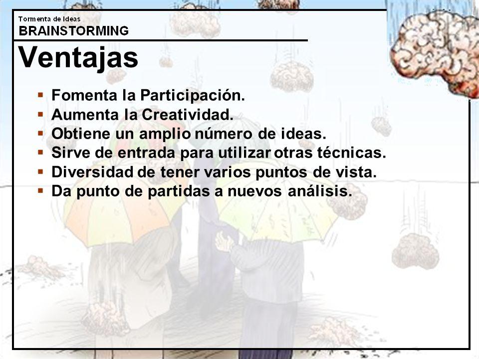 Ventajas Fomenta la Participación. Aumenta la Creatividad. Obtiene un amplio número de ideas. Sirve de entrada para utilizar otras técnicas. Diversida