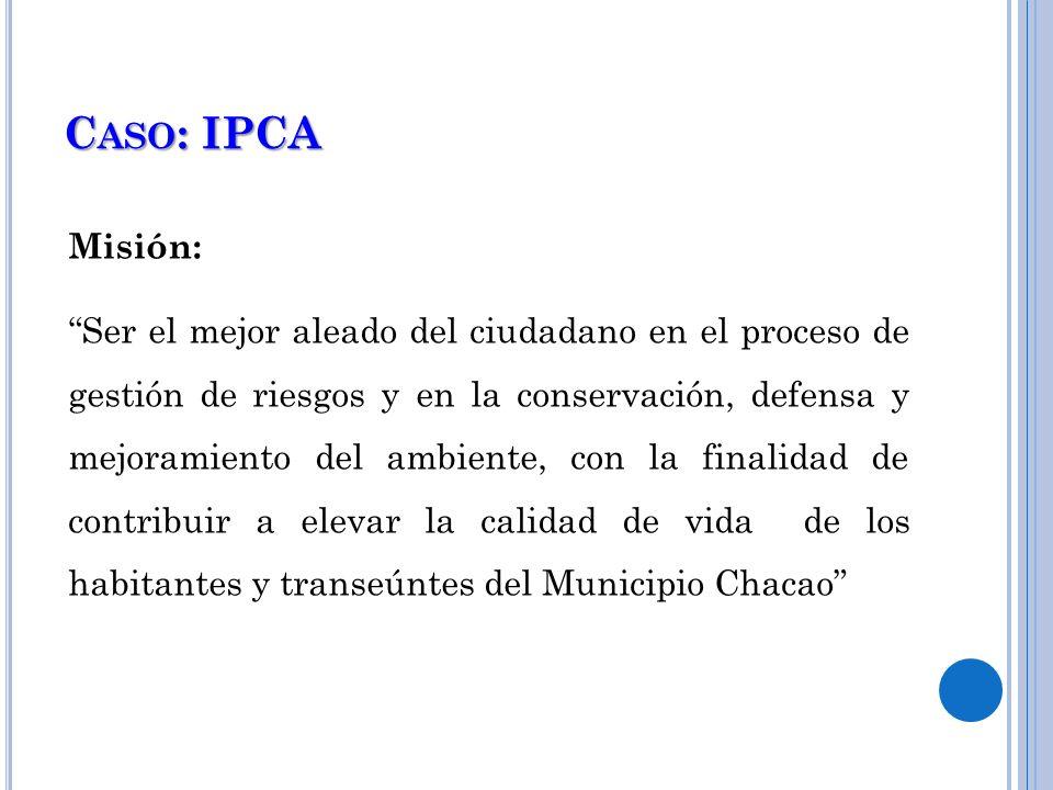 C ASO : IPCA Misión: Ser el mejor aleado del ciudadano en el proceso de gestión de riesgos y en la conservación, defensa y mejoramiento del ambiente,