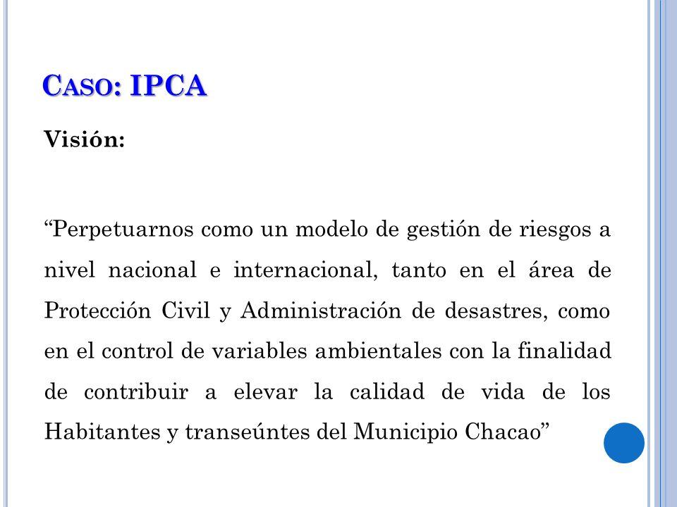 C ASO : IPCA Visión: Perpetuarnos como un modelo de gestión de riesgos a nivel nacional e internacional, tanto en el área de Protección Civil y Admini