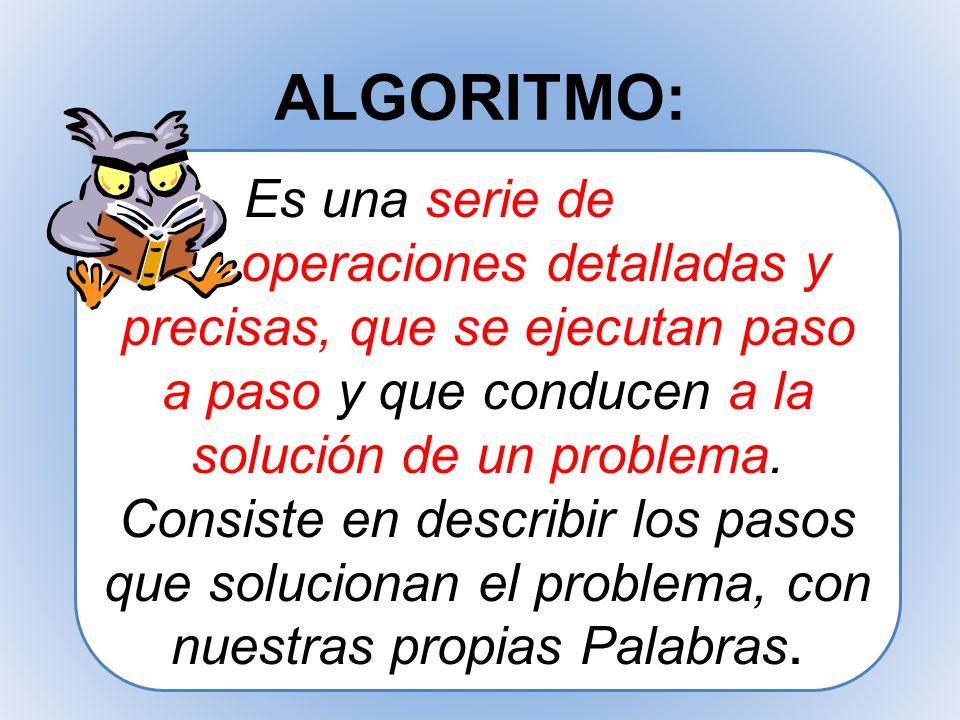ALGORITMO: Es una serie de operaciones detalladas y precisas, que se ejecutan paso a paso y que conducen a la solución de un problema. Consiste en des