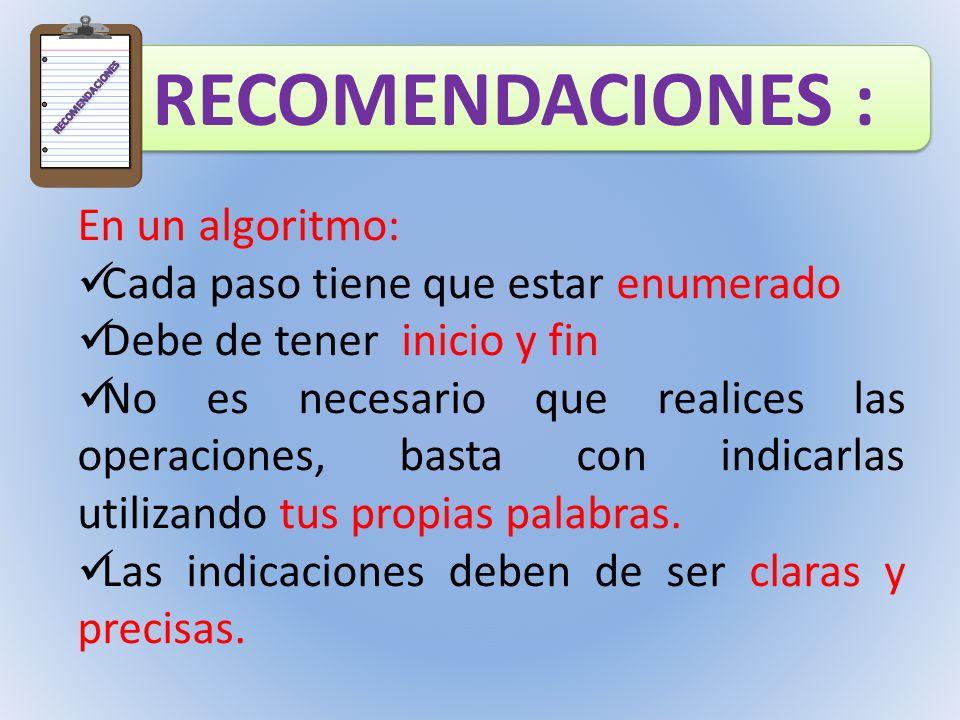 RECOMENDACIONES : En un algoritmo: Cada paso tiene que estar enumerado Debe de tener inicio y fin No es necesario que realices las operaciones, basta