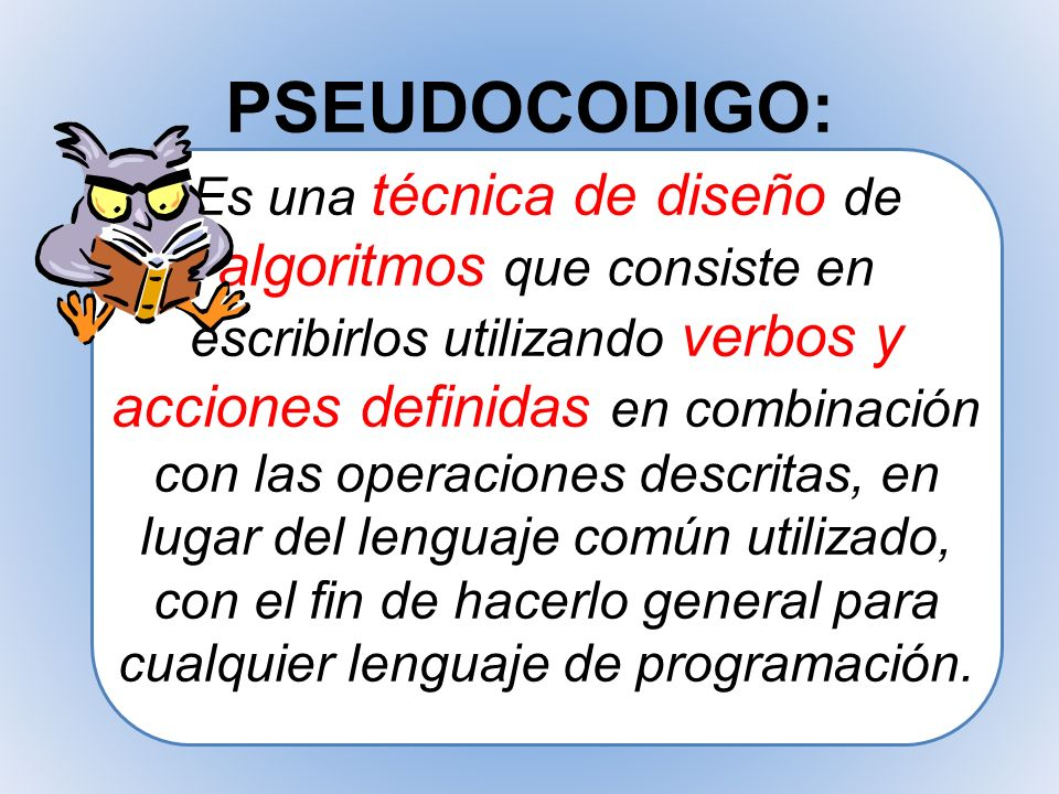 PSEUDOCODIGO: Es una técnica de diseño de algoritmos que consiste en escribirlos utilizando verbos y acciones definidas en combinación con las operaci