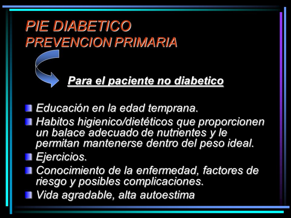 PIE DIABETICO PREVENCION PRIMARIA Para el paciente no diabetico Educación en la edad temprana. Habitos higienico/dietéticos que proporcionen un balace