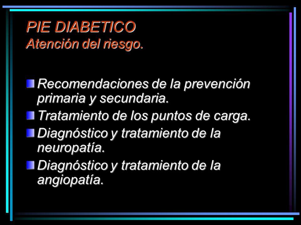 PIE DIABETICO Atención del riesgo. Recomendaciones de la prevención primaria y secundaria. Tratamiento de los puntos de carga. Diagnóstico y tratamien