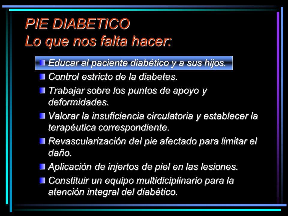 PIE DIABETICO Lo que nos falta hacer: Educar al paciente diabético y a sus hijos. Control estricto de la diabetes. Trabajar sobre los puntos de apoyo