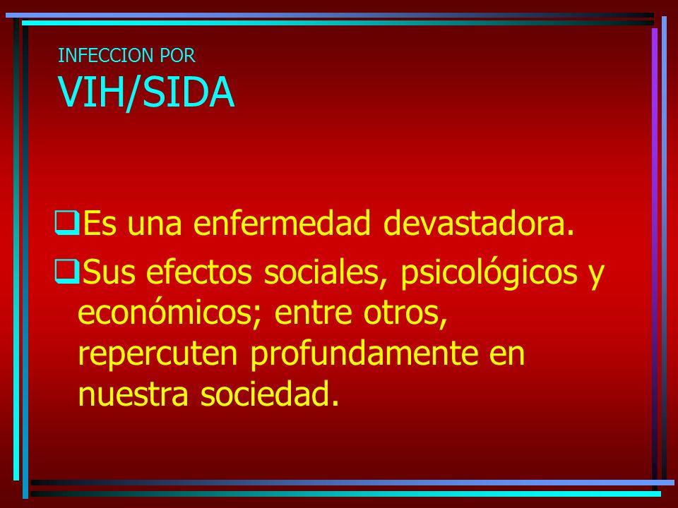 INFECCION POR VIH/SIDA Es una enfermedad devastadora. Sus efectos sociales, psicológicos y económicos; entre otros, repercuten profundamente en nuestr