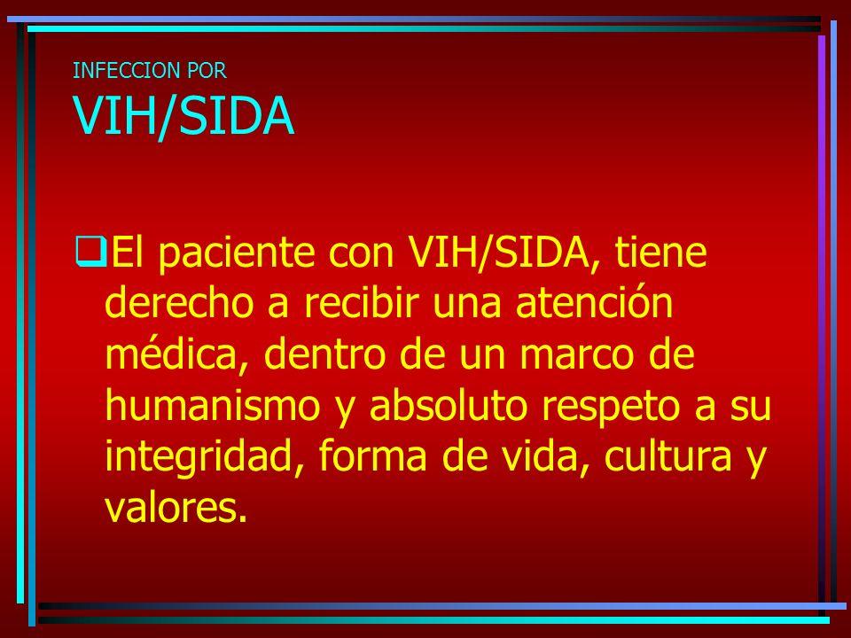 INFECCION POR VIH/SIDA El paciente con VIH/SIDA, tiene derecho a recibir una atención médica, dentro de un marco de humanismo y absoluto respeto a su integridad, forma de vida, cultura y valores.
