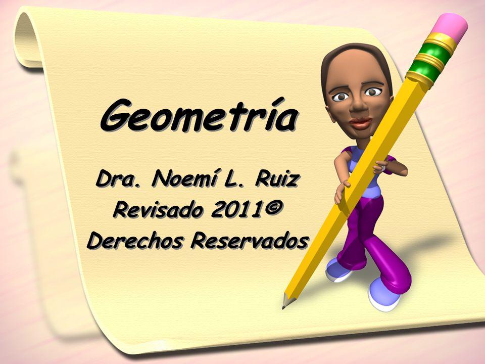 Dra. Noemí L. Ruiz Revisado 2011© Derechos Reservados Dra. Noemí L. Ruiz Revisado 2011© Derechos Reservados Geometría