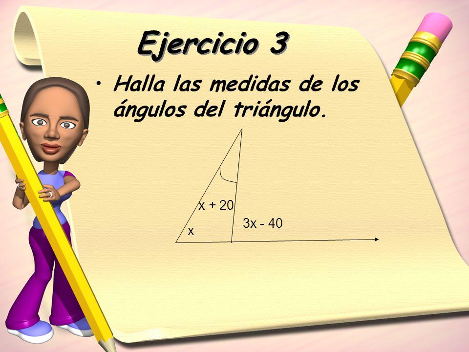 Ejercicio 3 Halla las medidas de los ángulos del triángulo. x x + 20 3x - 40