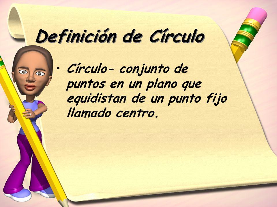 Definición de Círculo Círculo- conjunto de puntos en un plano que equidistan de un punto fijo llamado centro.