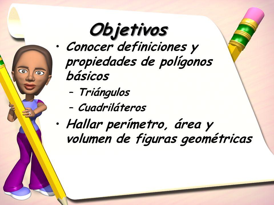 Objetivos Conocer definiciones y propiedades de polígonos básicos –Triángulos –Cuadriláteros Hallar perímetro, área y volumen de figuras geométricas