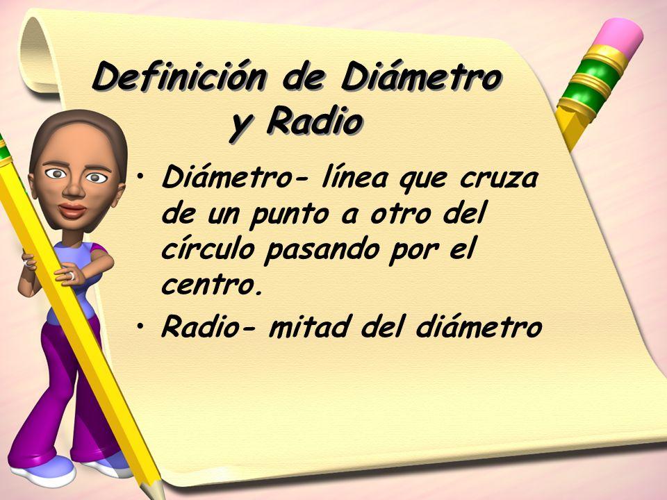 Definición de Diámetro y Radio Diámetro- línea que cruza de un punto a otro del círculo pasando por el centro. Radio- mitad del diámetro
