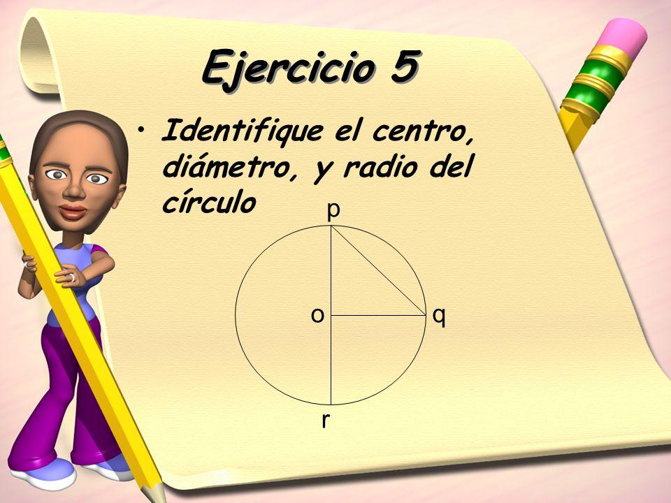 Ejercicio 5 Identifique el centro, diámetro, y radio del círculo o p q r