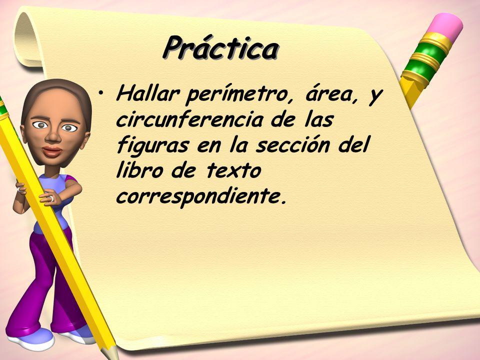 Práctica Hallar perímetro, área, y circunferencia de las figuras en la sección del libro de texto correspondiente.