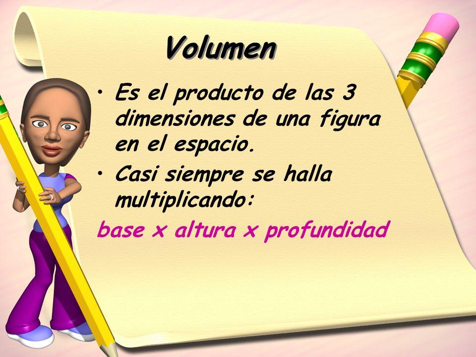 Volumen Es el producto de las 3 dimensiones de una figura en el espacio. Casi siempre se halla multiplicando: base x altura x profundidad