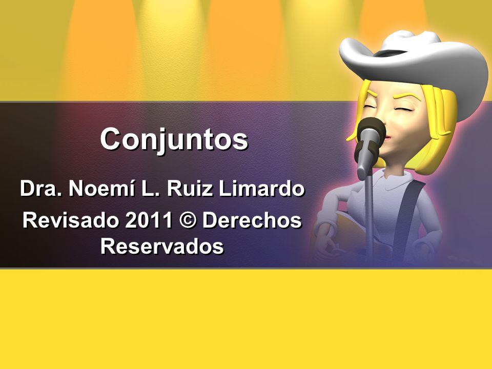 Conjuntos Dra. Noemí L. Ruiz Limardo Revisado 2011 © Derechos Reservados Dra. Noemí L. Ruiz Limardo Revisado 2011 © Derechos Reservados