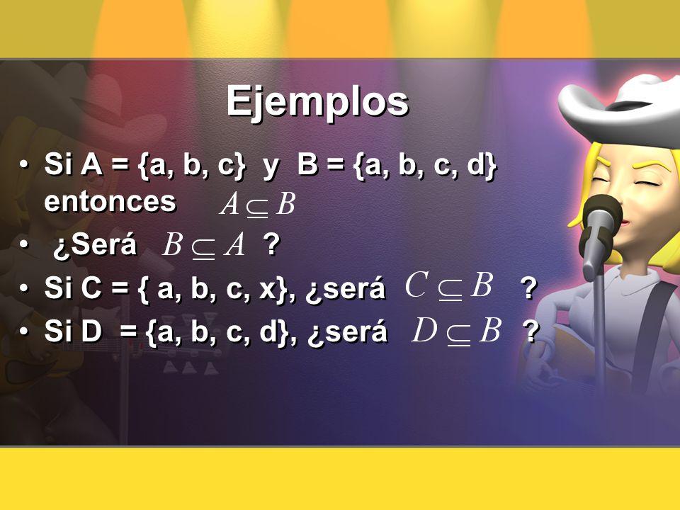 Ejemplos Si A = {a, b, c} y B = {a, b, c, d} entonces ¿Será ? Si C = { a, b, c, x}, ¿será ? Si D = {a, b, c, d}, ¿será ? Si A = {a, b, c} y B = {a, b,