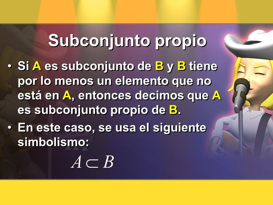 Subconjunto propio Si A es subconjunto de B y B tiene por lo menos un elemento que no está en A, entonces decimos que A es subconjunto propio de B. En