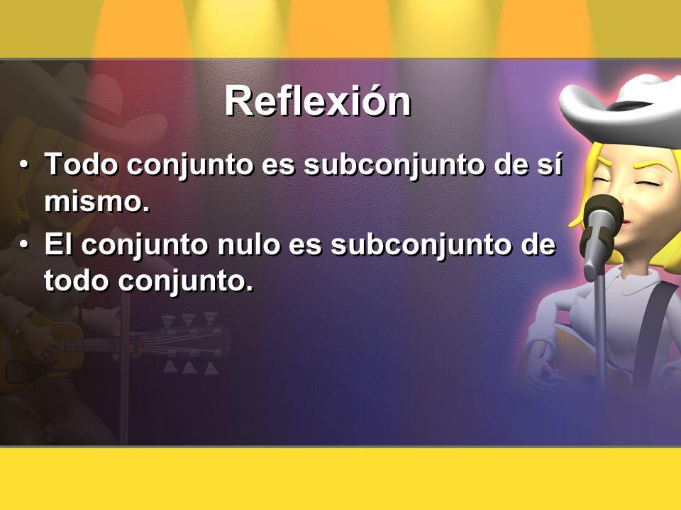 Reflexión Todo conjunto es subconjunto de sí mismo. El conjunto nulo es subconjunto de todo conjunto. Todo conjunto es subconjunto de sí mismo. El con