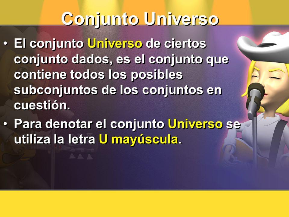 Conjunto Universo El conjunto Universo de ciertos conjunto dados, es el conjunto que contiene todos los posibles subconjuntos de los conjuntos en cues