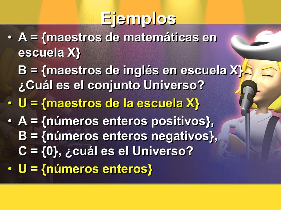Ejemplos A = {maestros de matemáticas en escuela X} B = {maestros de inglés en escuela X} ¿Cuál es el conjunto Universo? U = {maestros de la escuela X