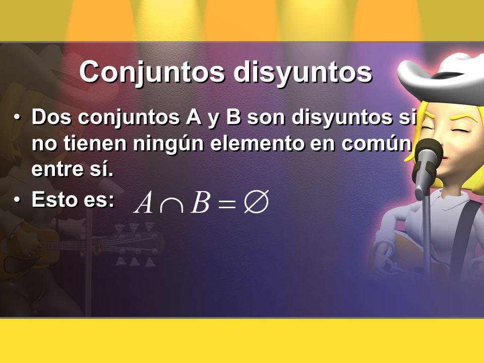 Conjuntos disyuntos Dos conjuntos A y B son disyuntos si no tienen ningún elemento en común entre sí. Esto es: Dos conjuntos A y B son disyuntos si no