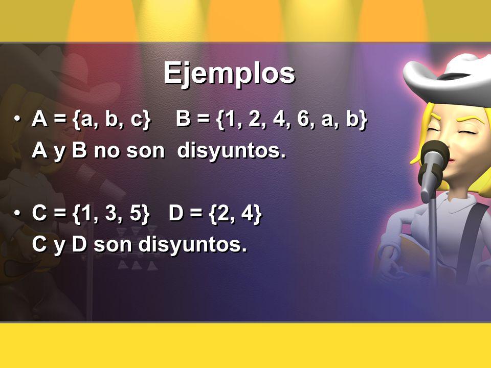 Ejemplos A = {a, b, c} B = {1, 2, 4, 6, a, b} A y B no son disyuntos. C = {1, 3, 5} D = {2, 4} C y D son disyuntos. A = {a, b, c} B = {1, 2, 4, 6, a,