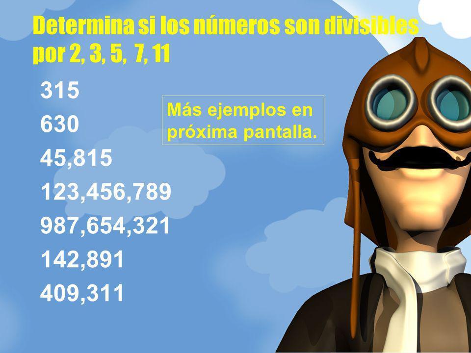 315 630 45,815 123,456,789 987,654,321 142,891 409,311 Determina si los números son divisibles por 2, 3, 5, 7, 11 Más ejemplos en próxima pantalla.