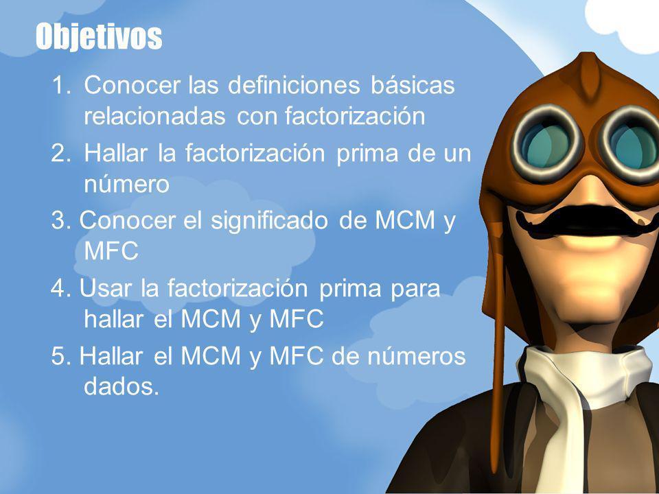 1.Conocer las definiciones básicas relacionadas con factorización 2.Hallar la factorización prima de un número 3. Conocer el significado de MCM y MFC