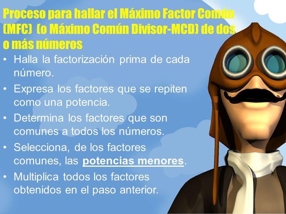 Proceso para hallar el Máximo Factor Común (MFC) (o Máximo Común Divisor-MCD) de dos o más números Halla la factorización prima de cada número. Expres