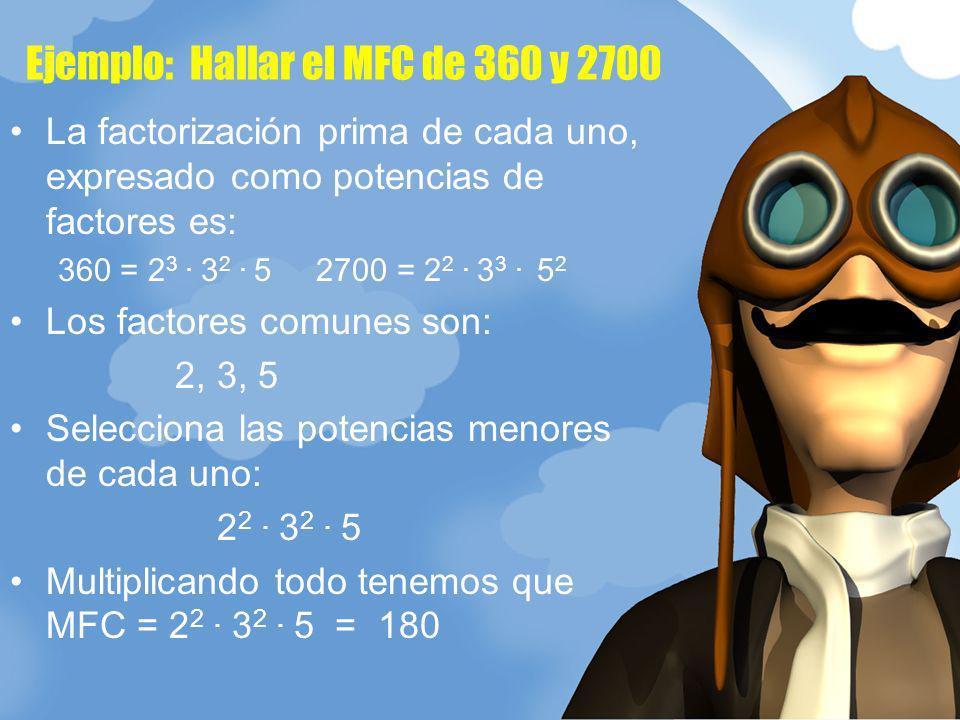 Ejemplo: Hallar el MFC de 360 y 2700 La factorización prima de cada uno, expresado como potencias de factores es: 360 = 2 3. 3 2. 5 2700 = 2 2. 3 3. 5