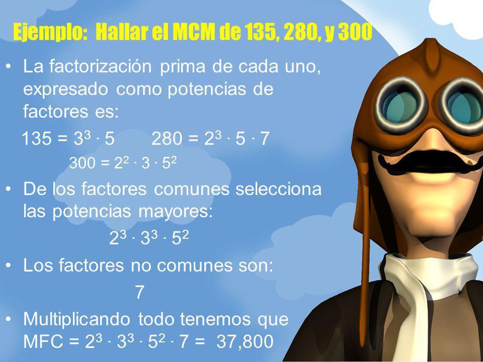 Ejemplo: Hallar el MCM de 135, 280, y 300 La factorización prima de cada uno, expresado como potencias de factores es: 135 = 3 3. 5 280 = 2 3. 5. 7 30