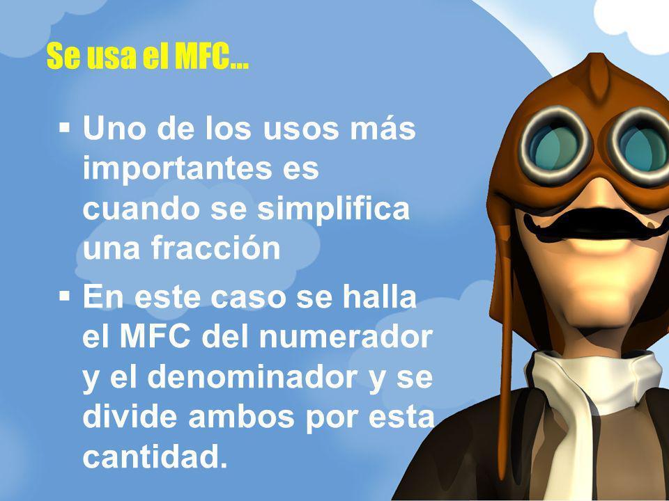 Uno de los usos más importantes es cuando se simplifica una fracción En este caso se halla el MFC del numerador y el denominador y se divide ambos por