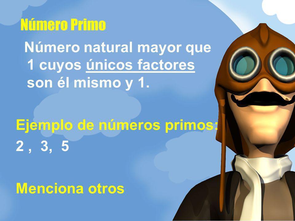 Número natural mayor que 1 cuyos únicos factores son él mismo y 1. Ejemplo de números primos: 2, 3, 5 Menciona otros Número Primo
