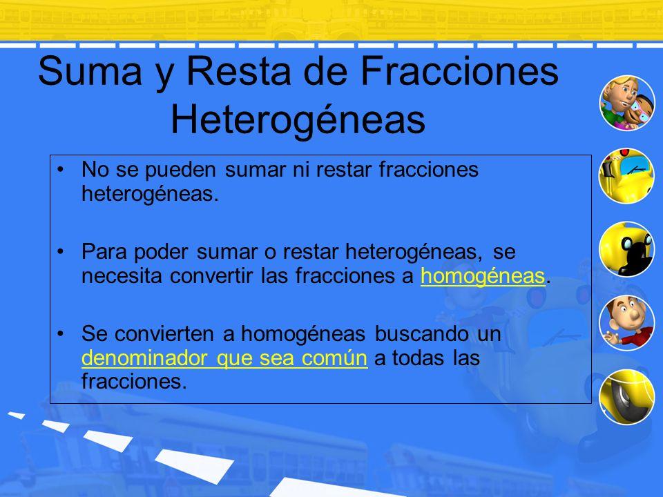 Suma y Resta de Fracciones Heterogéneas No se pueden sumar ni restar fracciones heterogéneas. Para poder sumar o restar heterogéneas, se necesita conv