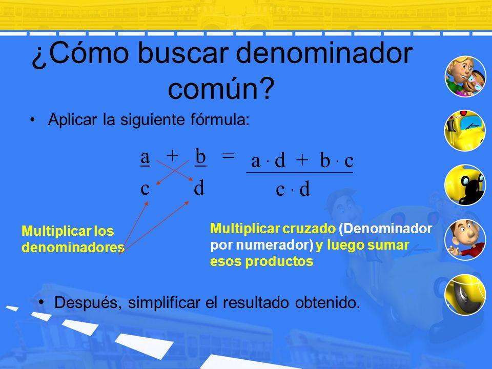 ¿Cómo buscar denominador común? Aplicar la siguiente fórmula: c. d a. d + b. c Multiplicar cruzado (Denominador por numerador) y luego sumar esos prod