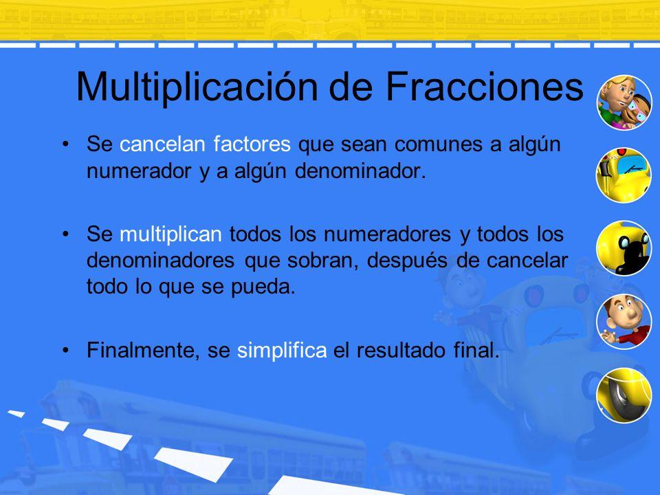 Multiplicación de Fracciones Se cancelan factores que sean comunes a algún numerador y a algún denominador. Se multiplican todos los numeradores y tod