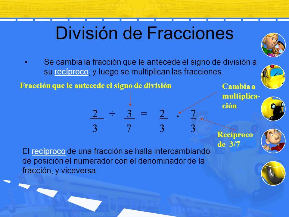 División de Fracciones Se cambia la fracción que le antecede el signo de división a su recíproco, y luego se multiplican las fracciones. Fracción que