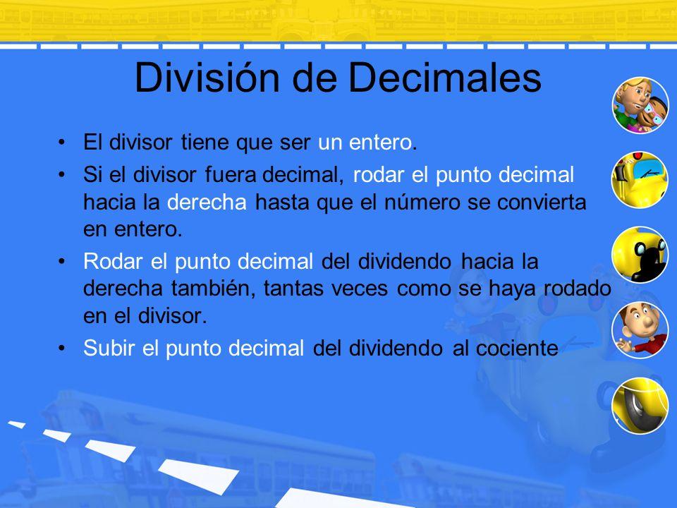División de Decimales El divisor tiene que ser un entero. Si el divisor fuera decimal, rodar el punto decimal hacia la derecha hasta que el número se