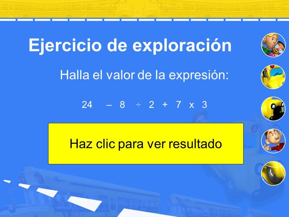 Ejercicio de exploración Halla el valor de la expresión: 24 – 8 ÷ 2 + 7 x 3 Haz clic para ver resultado