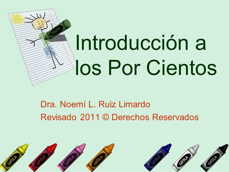Introducción a los Por Cientos Dra. Noemí L. Ruiz Limardo Revisado 2011 © Derechos Reservados