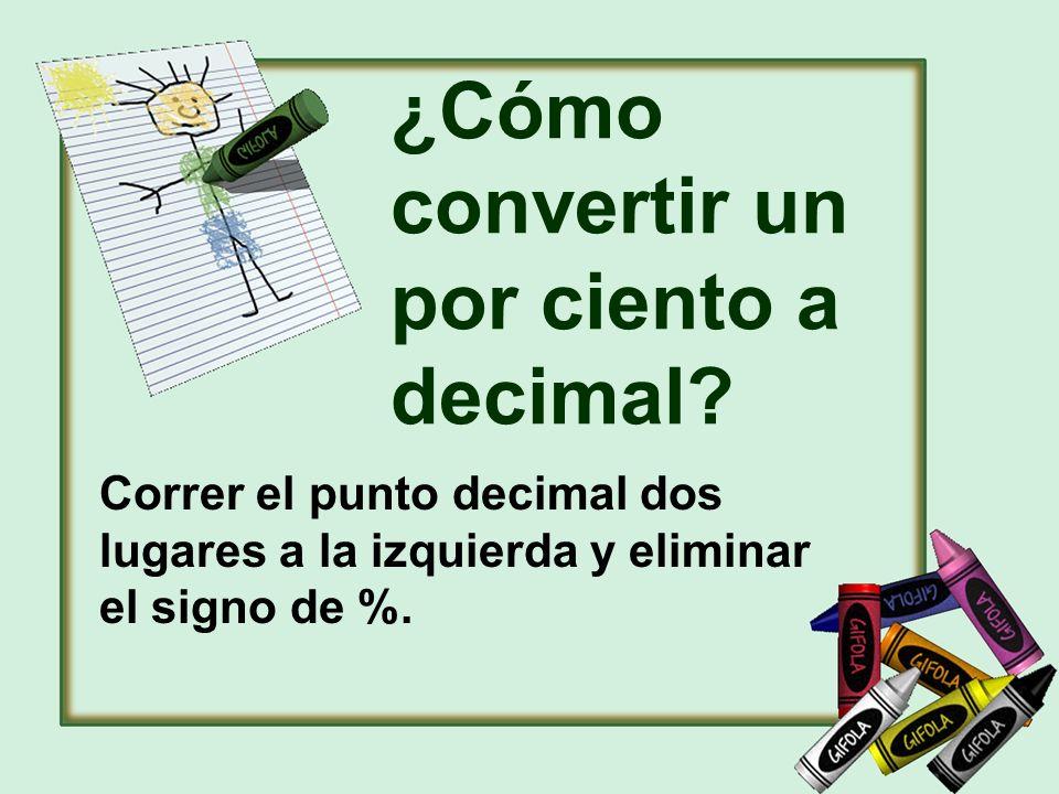 ¿Cómo convertir un por ciento a decimal? Correr el punto decimal dos lugares a la izquierda y eliminar el signo de %.